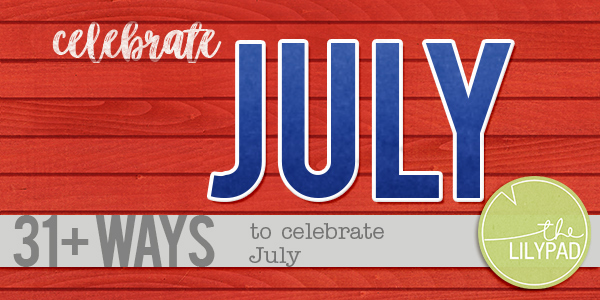 31+ Ways to Celebrate in July!